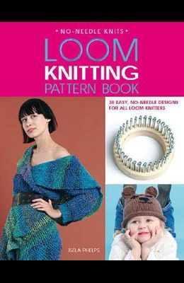 Loom Knitting Pattern Book: 38 Easy, No-Needle Designs for All Loom Knitters