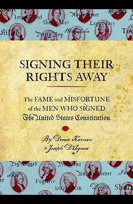 Signing Their Rights Away: The Fame and Misfortune of the Men Who Signed the United States Constitution