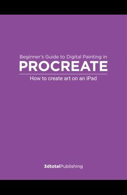 Beginner's Guide to Digital Painting in Procreate: How to Create Art on an Ipad(r)