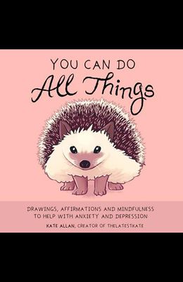 You Can Do All Things: Drawings, Affirmations and Mindfulness to Help with Anxiety and Depression (Illustrations for Depression, for Fans of