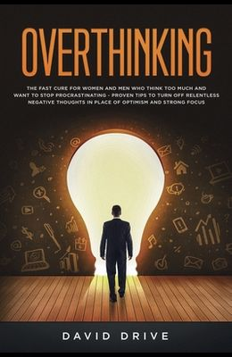 Overthinking: The Fast Cure for Women and Men Who Think Too Much and Want to Stop Procrastinating - Proven Tips to Turn Off Relentle