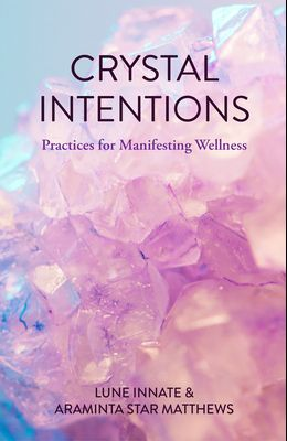 Crystal Intentions: Practices for Manifesting Wellness