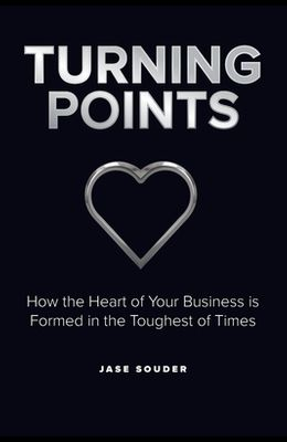 Turning Points: How the Heart of Your Business is Formed in the Toughest of Times