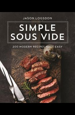 Simple Sous Vide: 200 Modern Recipes Made Easy
