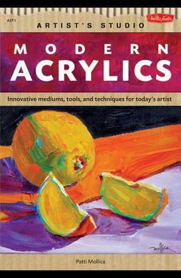 Modern Acrylics: Innovative Mediums, Tools, and Techniques for Today's Artist