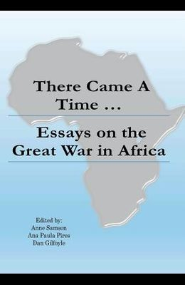 There Came a Time: Essays on the Great War in Africa