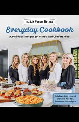 The Six Vegan Sisters' Everyday Cookbook: 200 Delicious Recipes for Plant-Based Comfort Food