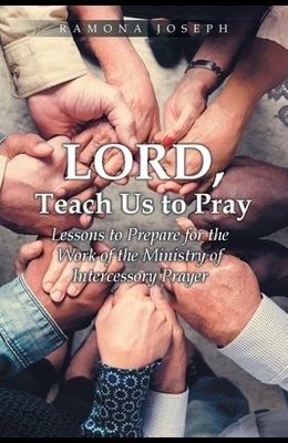 Lord, Teach Us to Pray: Lessons to Prepare for the Work of the Ministry of Intercessory Prayer