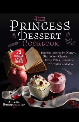 The Princess Dessert Cookbook: Desserts Inspired by Disney, Star Wars, Classic Fairy Tales, Real-Life Princesses, and More!