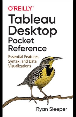 Tableau Desktop Pocket Reference: Essential Features, Syntax, and Data Visualizations