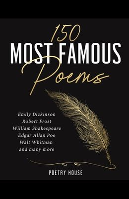 The 150 Most Famous Poems: Emily Dickinson, Robert Frost, William Shakespeare, Edgar Allan Poe, Walt Whitman and many more