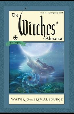 The Witches' Almanac: Issue 36, Spring 2017 to 2018: Water: Our Primal Source