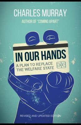 In Our Hands: A Plan to Replace the Welfare State, Revised and Updated Edition
