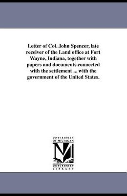 Letter of Col. John Spencer, Late Receiver of the Land Office at Fort Wayne, Indiana, Together with Papers and Documents Connected with the Settlement
