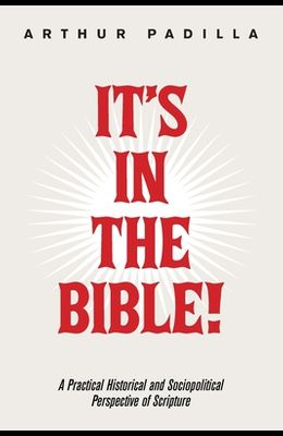 It's in the Bible!: A Practical Historical and Sociopolitical Perspective of Scripture