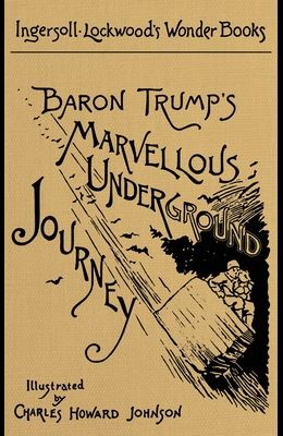 Baron Trump's Marvellous Underground Journey: A Facsimile of the Original 1893 Edition