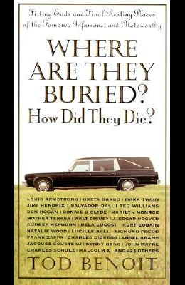 Where Are They Buried? How Did They Die?: Fitting Ends and Final Resting Places of the Famous, Infamous, and Noteworthy