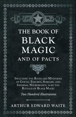 The Book of Black Magic and of Pacts - Including the Rites and Mysteries of Goetic Theurgy, Sorcery, and Infernal Necromancy, also the Rituals of Blac