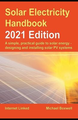 Solar Electricity Handbook - 2021 Edition: A simple, practical guide to solar energy - designing and installing solar photovoltaic systems