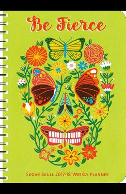 Sugar Skull 2017-18 On-The-Go Weekly Planner: Be Fierce