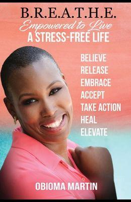 B.R.E.A.T.H.E.: Empowered to Live a Stress-Free Life