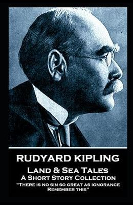 Rudyard Kipling - Land & Sea Tales: There is no sin so great as ignorance. Remember this
