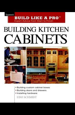 Building Kitchen Cabinets: Taunton's Blp: Expert Advice from Start to Finish