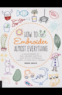 How to Embroider Almost Everything: A Sourcebook of 500+ Modern Motifs + Easy Stitch Tutorials - Learn to Draw with Thread!
