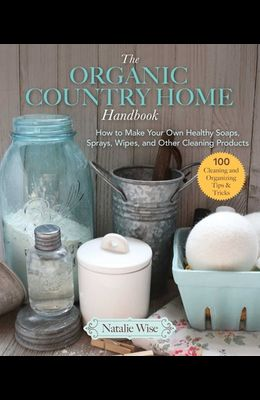 The Organic Country Home Handbook: How to Make Your Own Healthy Soaps, Sprays, Wipes, and Other Cleaning Products