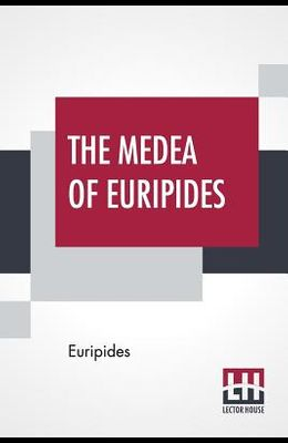 The Medea Of Euripides: Translated Into English Rhyming Verse With Explanatory Notes By Gilbert Murray