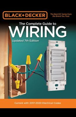 Black & Decker the Complete Guide to Wiring, Updated 7th Edition: Current with 2017-2020 Electrical Codes