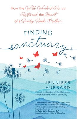 Finding Sanctuary: How the Wild Work of Peace Restored the Heart of a Sandy Hook Mother