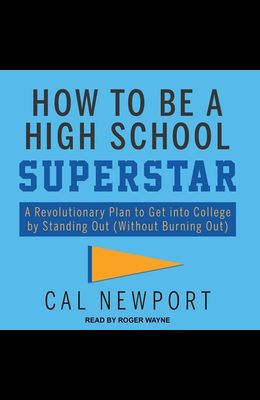 How to Be a High School Superstar Lib/E: A Revolutionary Plan to Get Into College by Standing Out (Without Burning Out)
