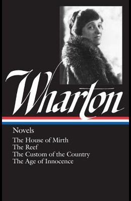 Edith Wharton: Novels (Loa #30): The House of Mirth / The Reef / The Custom of the Country / The Age of Innocence
