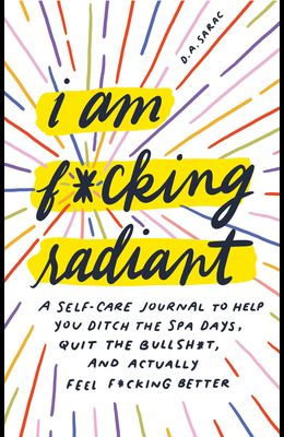 I Am F*cking Radiant: A Self-Care Journal to Help You Ditch the Spa Days, Quit the Bullsh*t, and Actually Feel F*cking Better
