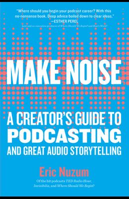 Make Noise: A Creator's Guide to Podcasting and Great Audio Storytelling