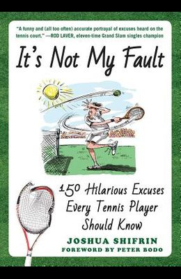 It's Not My Fault: 150 Hilarious Excuses Every Tennis Player Should Know