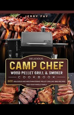 Delicious Camp Chef Wood Pellet Grill & Smoker Cookbook: 600 Delicious and Mouthwatering Pellet Grilling BBQ Recipes For Your Whole Family