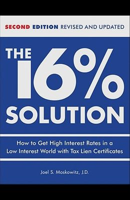The 16 % Solution, Revised Edition: How to Get High Interest Rates in a Low-Interest World with Tax Lien Certificates