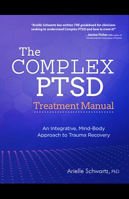 The Complex PTSD Treatment Manual: An Integrative, Mind-Body Approach to Trauma Recovery