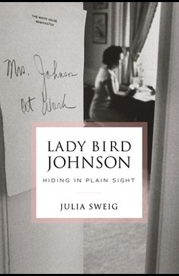 Lady Bird Johnson: Hiding in Plain Sight