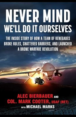 Never Mind, We'll Do It Ourselves: The Inside Story of How a Team of Renegades Broke Rules, Shattered Barriers, and Launched a Drone Warfare Revolutio