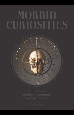 Morbid Curiosities: Collections of the Uncommon and the Bizarre (Skulls, Mummified Body Parts, Taxidermy and More, Remarkable, Curious, Ma