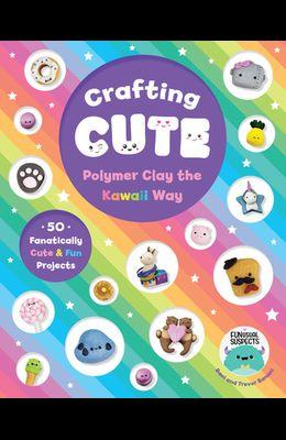 Crafting Cute: Polymer Clay the Kawaii Way: 50 Fantastically Fun Projects