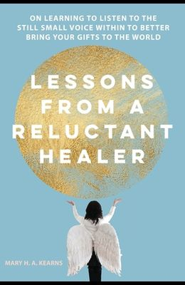 Lessons from a Reluctant Healer: On Learning to Listen to that Still Small Voice Within to Better Bring Your Gifts to the World