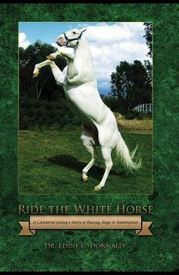 Ride the White Horse: A Checkered Jockey's Story of Racing, Rage and Redemption