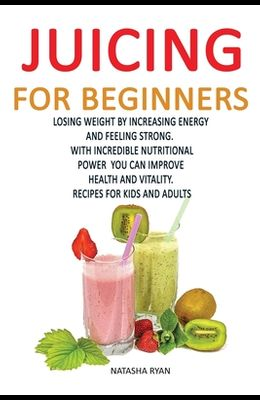 Juicing for Beginners: Losing Weight by Increasing Energy by Feeling Strong. with Incredible Nutritional Power You Can Improve Health and Vit