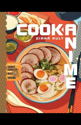 Cook Anime: Eat Like Your Favorite Character--From Bento to Yakisoba