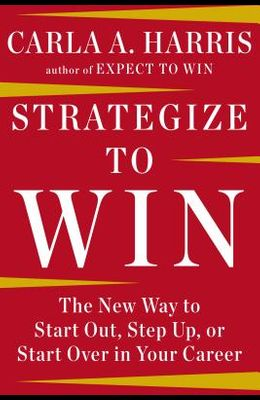 Strategize to Win: The New Way to Start Out, Step Up, or Start Over in Your Career
