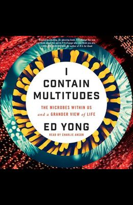 I Contain Multitudes Lib/E: The Microbes Within Us and a Grander View of Life